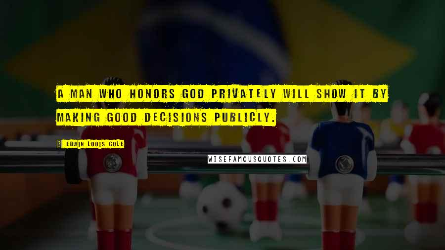 Edwin Louis Cole quotes: A man who honors God privately will show it by making good decisions publicly.