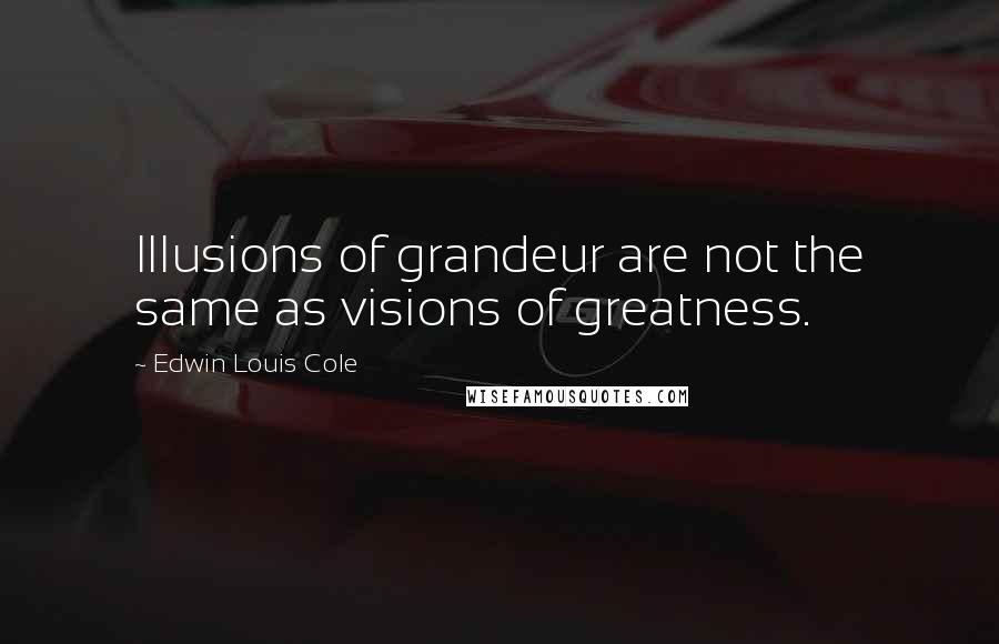 Edwin Louis Cole quotes: Illusions of grandeur are not the same as visions of greatness.