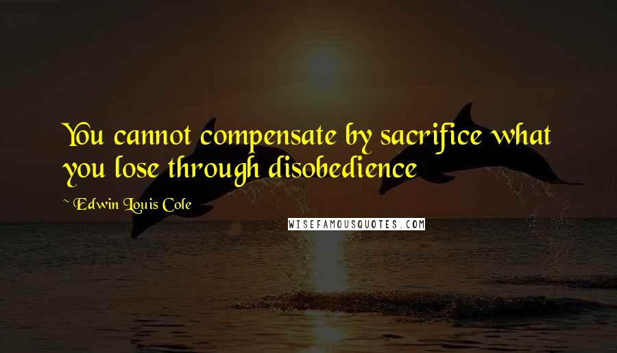 Edwin Louis Cole quotes: You cannot compensate by sacrifice what you lose through disobedience