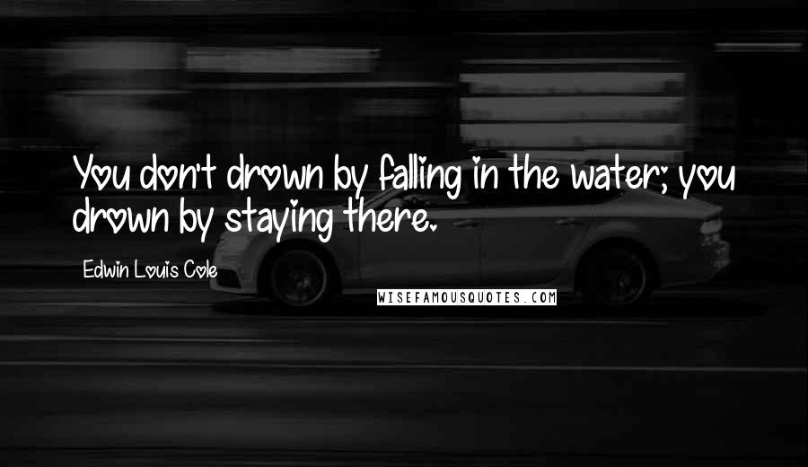 Edwin Louis Cole quotes: You don't drown by falling in the water; you drown by staying there.