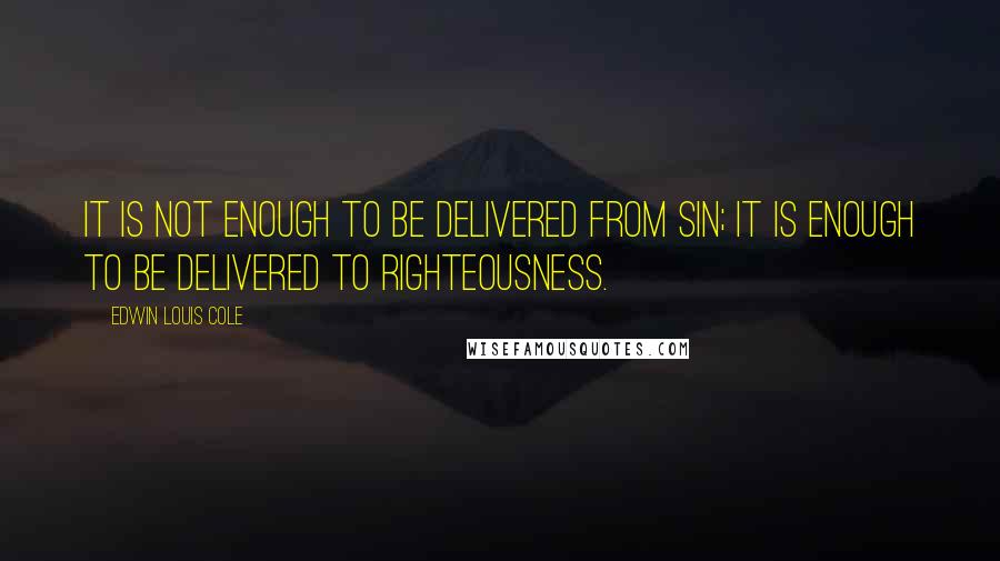 Edwin Louis Cole quotes: It is not enough to be delivered from sin; it is enough to be delivered to righteousness.