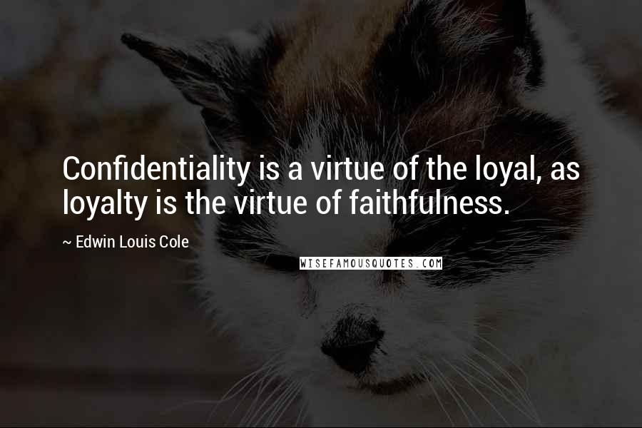 Edwin Louis Cole quotes: Confidentiality is a virtue of the loyal, as loyalty is the virtue of faithfulness.