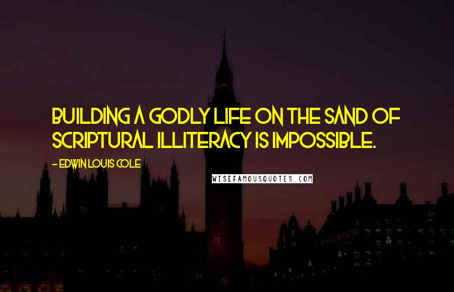 Edwin Louis Cole quotes: Building a godly life on the sand of scriptural illiteracy is impossible.