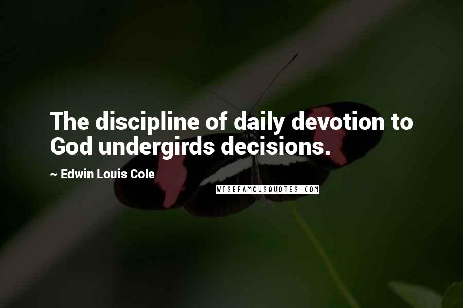 Edwin Louis Cole quotes: The discipline of daily devotion to God undergirds decisions.