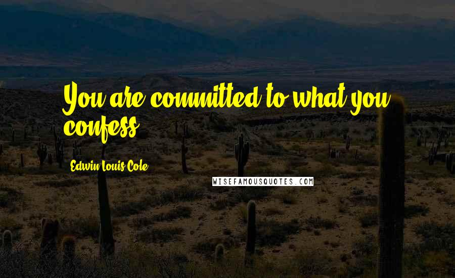 Edwin Louis Cole quotes: You are committed to what you confess.