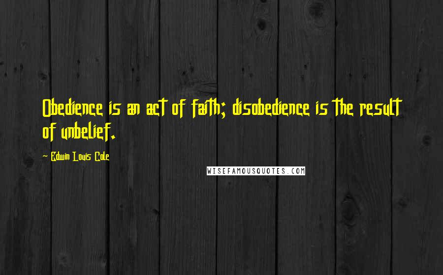 Edwin Louis Cole quotes: Obedience is an act of faith; disobedience is the result of unbelief.