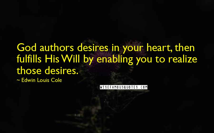 Edwin Louis Cole quotes: God authors desires in your heart, then fulfills His Will by enabling you to realize those desires.