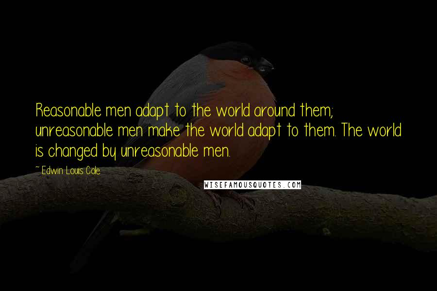 Edwin Louis Cole quotes: Reasonable men adapt to the world around them; unreasonable men make the world adapt to them. The world is changed by unreasonable men.