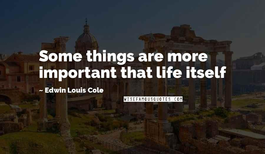 Edwin Louis Cole quotes: Some things are more important that life itself