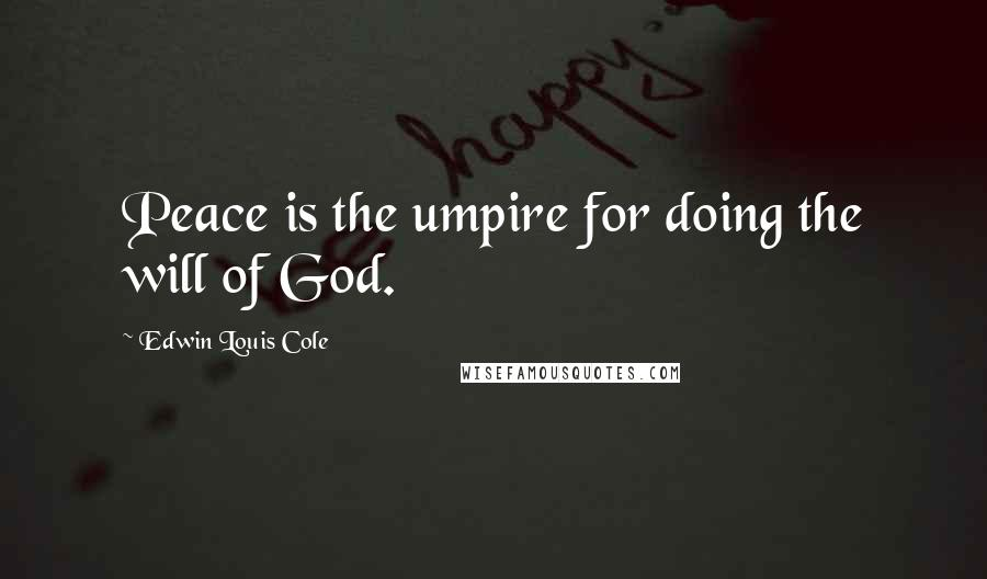 Edwin Louis Cole quotes: Peace is the umpire for doing the will of God.