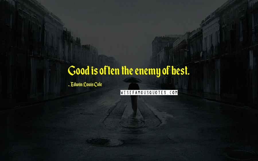 Edwin Louis Cole quotes: Good is often the enemy of best.