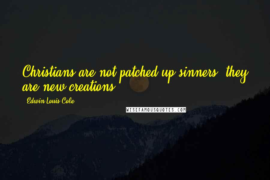 Edwin Louis Cole quotes: Christians are not patched-up sinners, they are new creations.