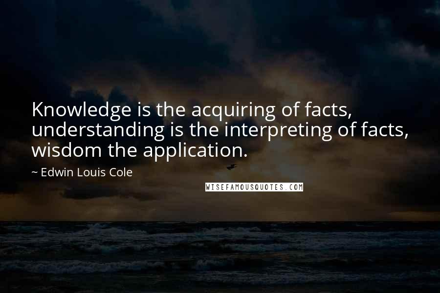 Edwin Louis Cole quotes: Knowledge is the acquiring of facts, understanding is the interpreting of facts, wisdom the application.