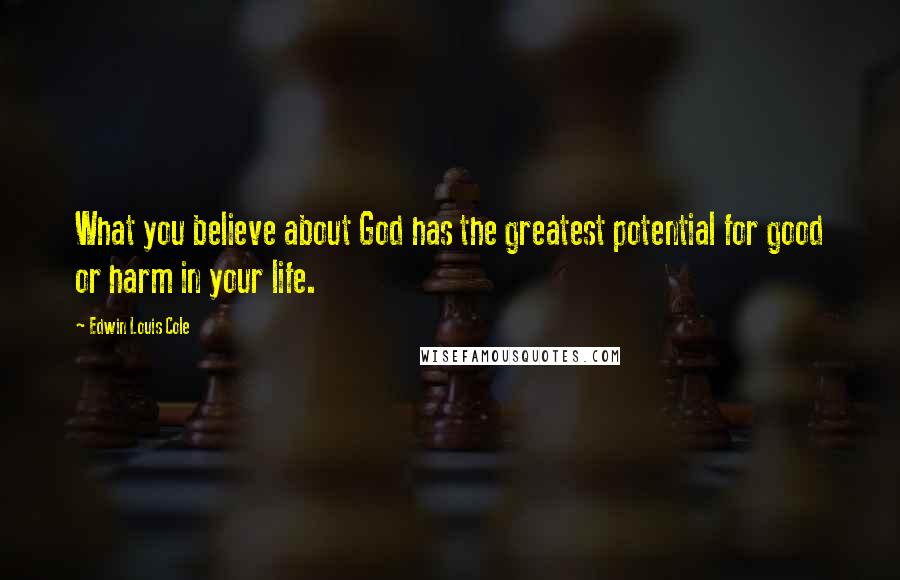 Edwin Louis Cole quotes: What you believe about God has the greatest potential for good or harm in your life.