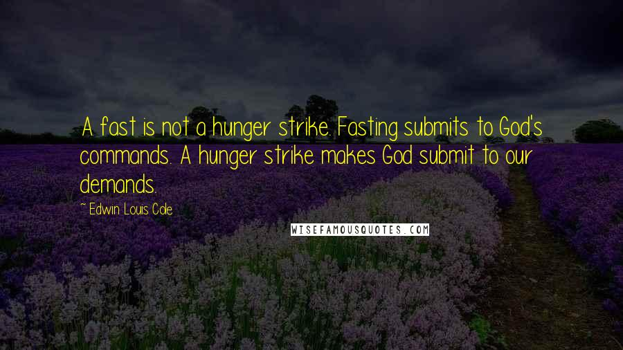 Edwin Louis Cole quotes: A fast is not a hunger strike. Fasting submits to God's commands. A hunger strike makes God submit to our demands.