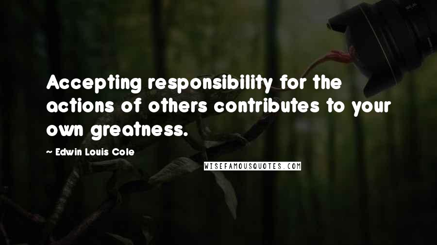 Edwin Louis Cole quotes: Accepting responsibility for the actions of others contributes to your own greatness.