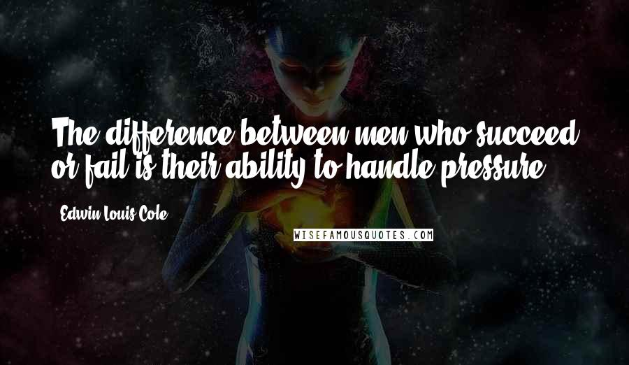 Edwin Louis Cole quotes: The difference between men who succeed or fail is their ability to handle pressure.