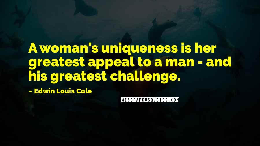 Edwin Louis Cole quotes: A woman's uniqueness is her greatest appeal to a man - and his greatest challenge.