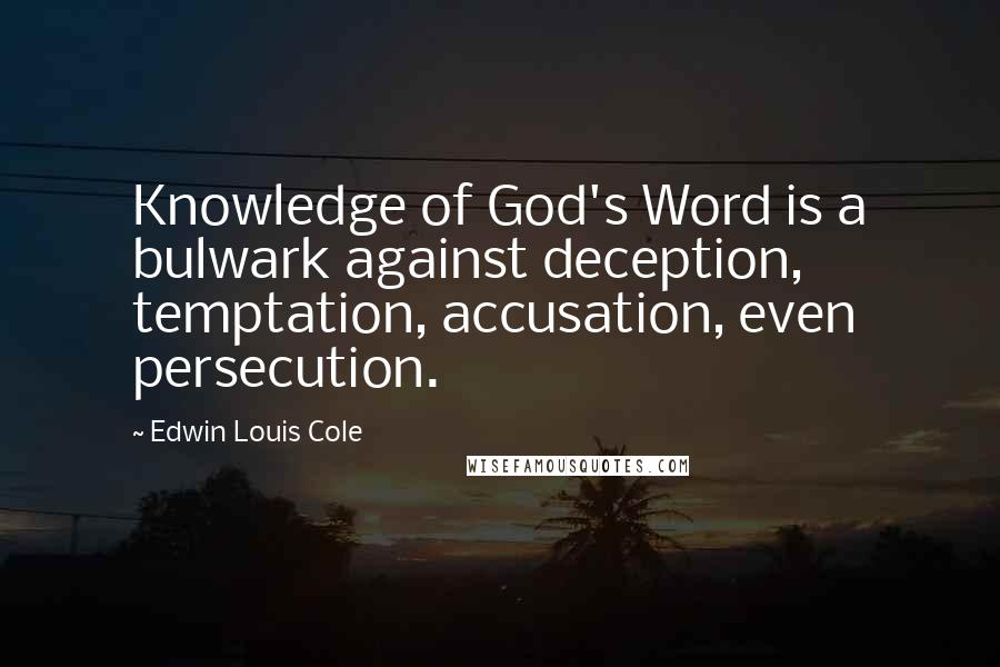 Edwin Louis Cole quotes: Knowledge of God's Word is a bulwark against deception, temptation, accusation, even persecution.