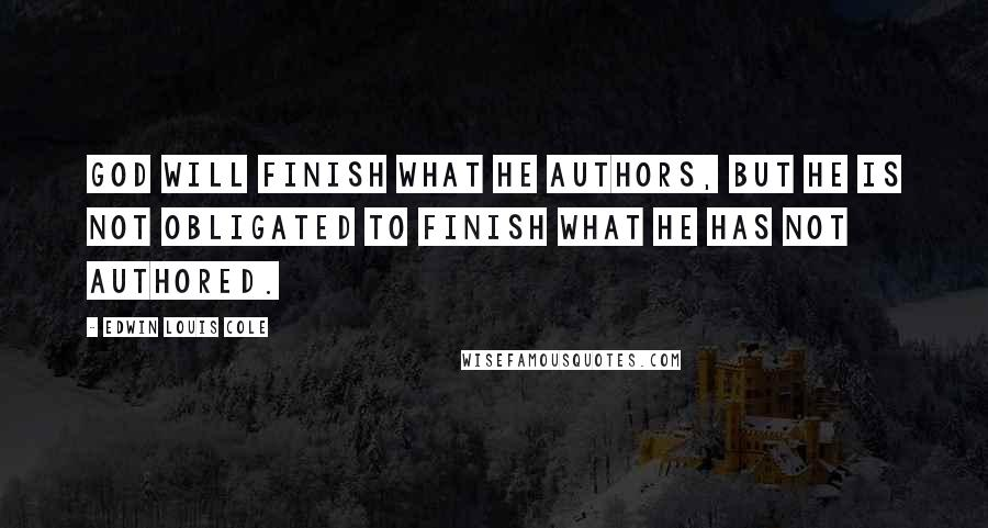Edwin Louis Cole quotes: God will finish what He authors, but He is not obligated to finish what He has not authored.