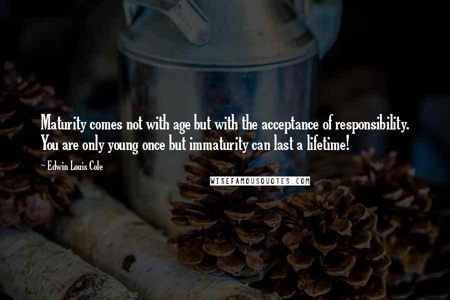 Edwin Louis Cole quotes: Maturity comes not with age but with the acceptance of responsibility. You are only young once but immaturity can last a lifetime!