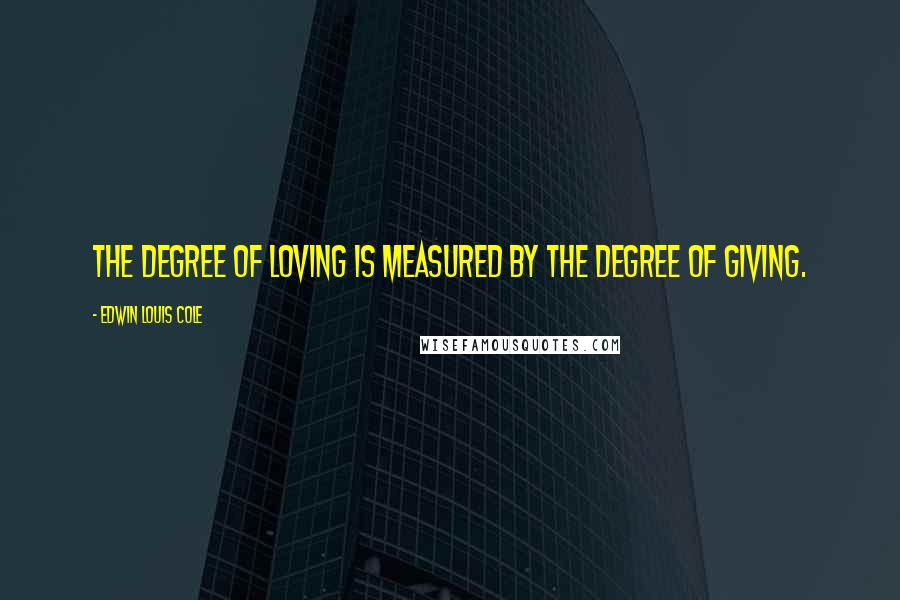Edwin Louis Cole quotes: The degree of loving is measured by the degree of giving.
