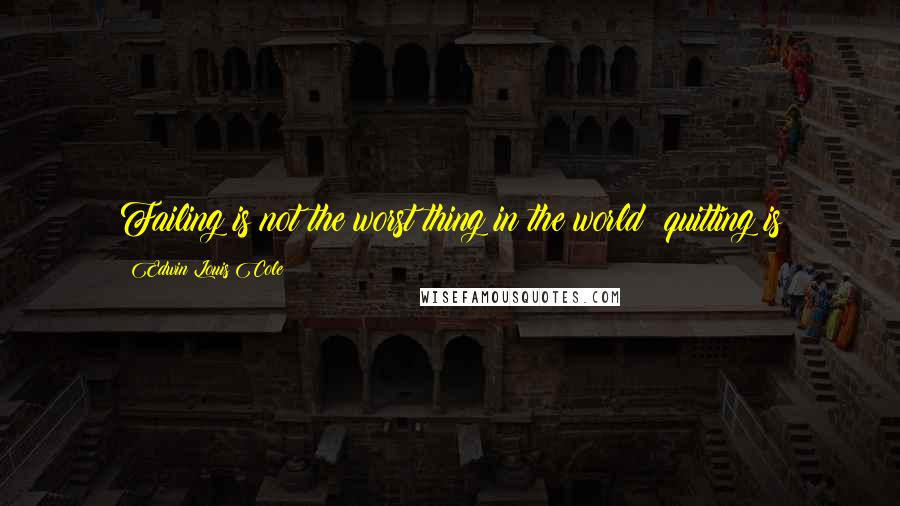 Edwin Louis Cole quotes: Failing is not the worst thing in the world; quitting is