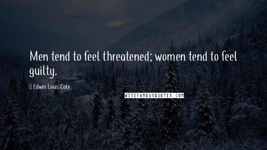 Edwin Louis Cole quotes: Men tend to feel threatened; women tend to feel guilty.