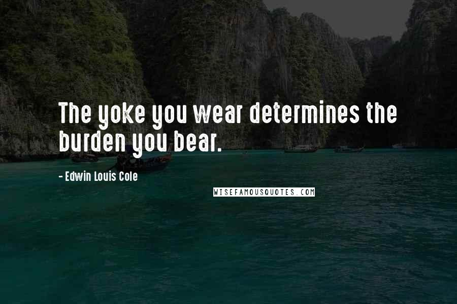 Edwin Louis Cole quotes: The yoke you wear determines the burden you bear.
