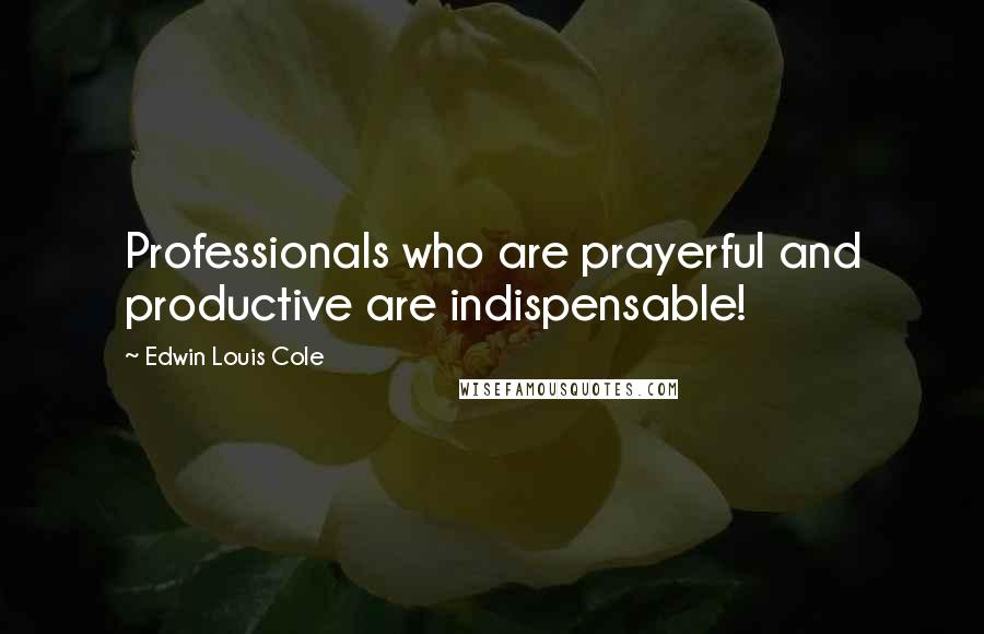 Edwin Louis Cole quotes: Professionals who are prayerful and productive are indispensable!