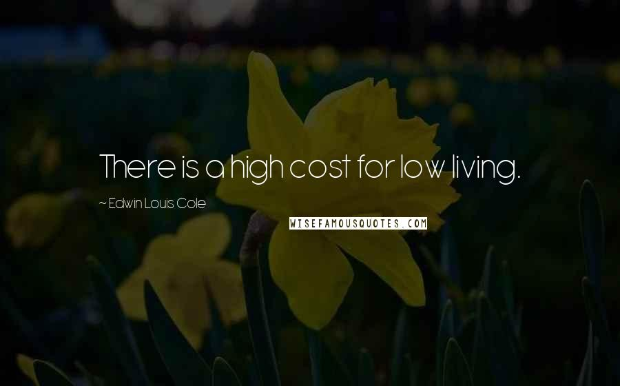 Edwin Louis Cole quotes: There is a high cost for low living.