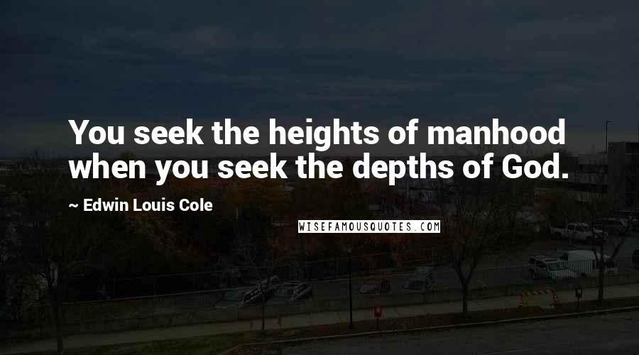 Edwin Louis Cole quotes: You seek the heights of manhood when you seek the depths of God.