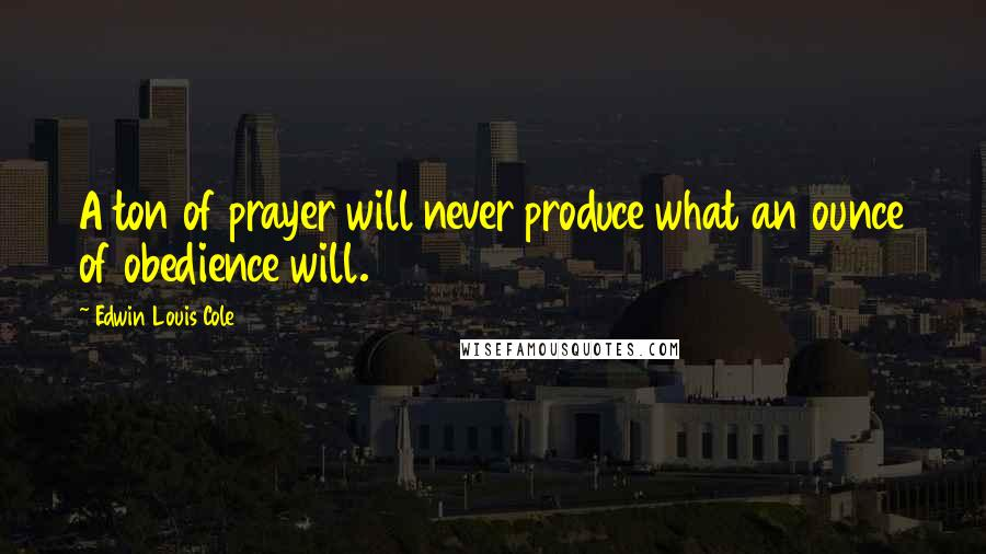Edwin Louis Cole quotes: A ton of prayer will never produce what an ounce of obedience will.