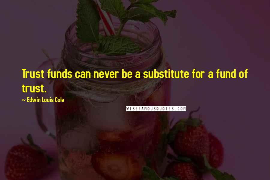 Edwin Louis Cole quotes: Trust funds can never be a substitute for a fund of trust.