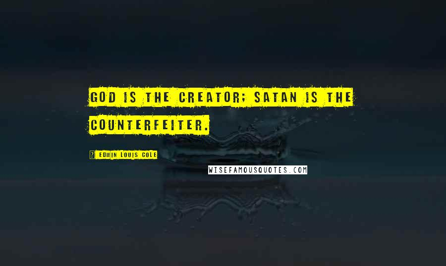 Edwin Louis Cole quotes: God is the Creator; Satan is the counterfeiter.