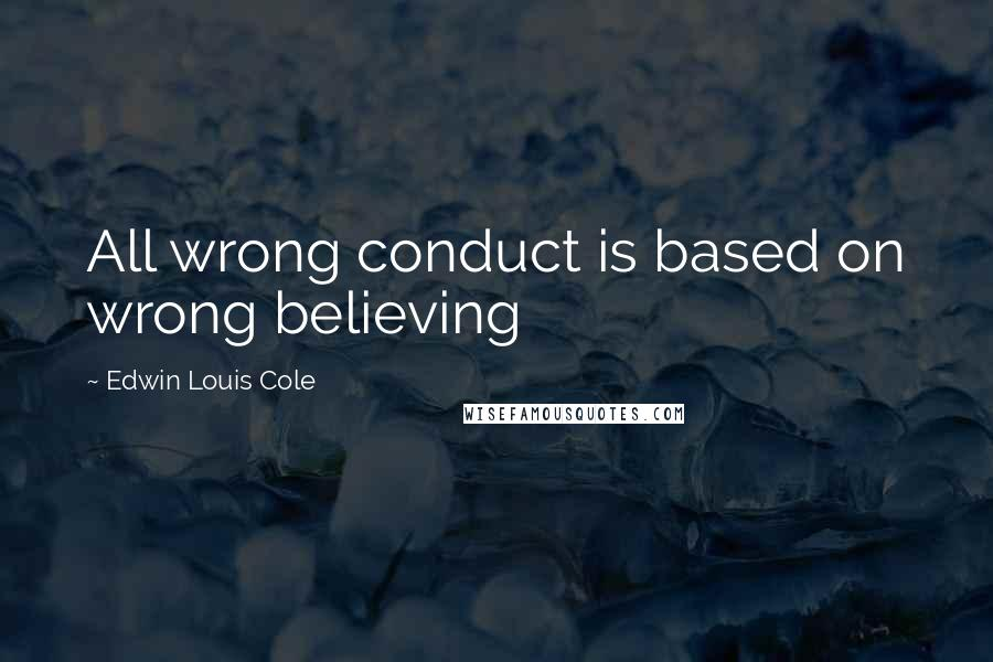 Edwin Louis Cole quotes: All wrong conduct is based on wrong believing