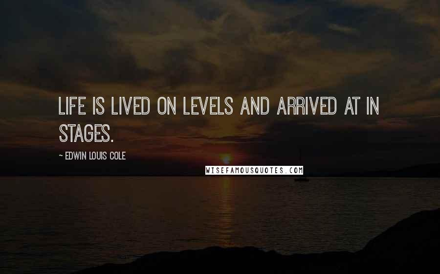 Edwin Louis Cole quotes: Life is lived on levels and arrived at in stages.