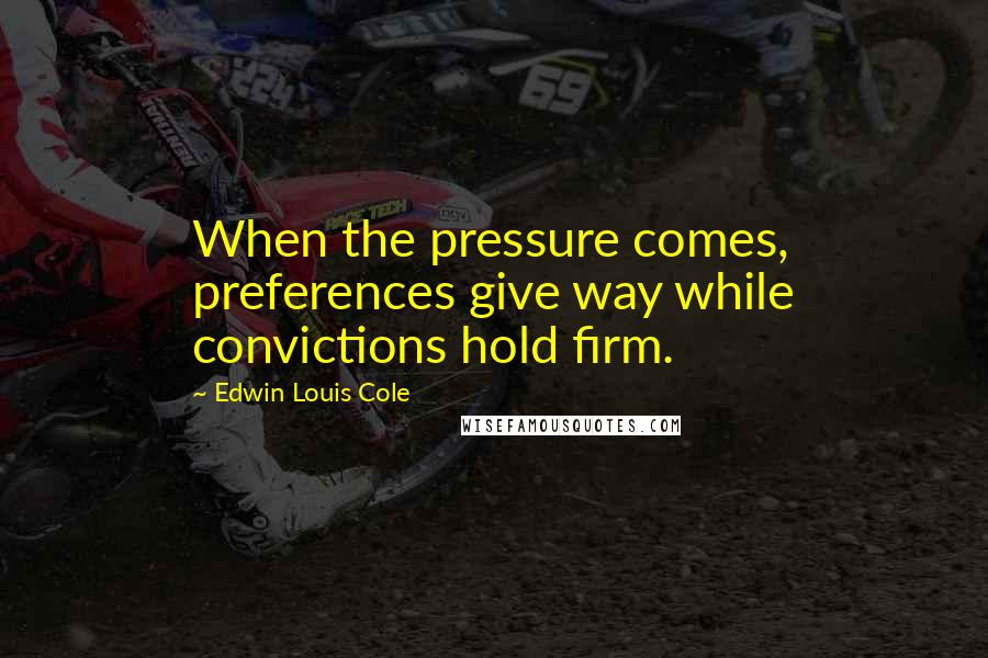 Edwin Louis Cole quotes: When the pressure comes, preferences give way while convictions hold firm.