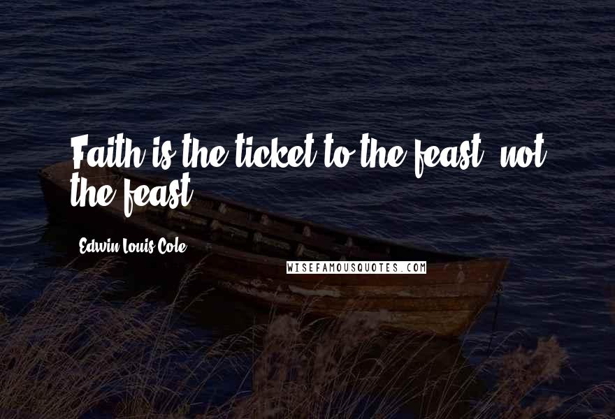 Edwin Louis Cole quotes: Faith is the ticket to the feast, not the feast.