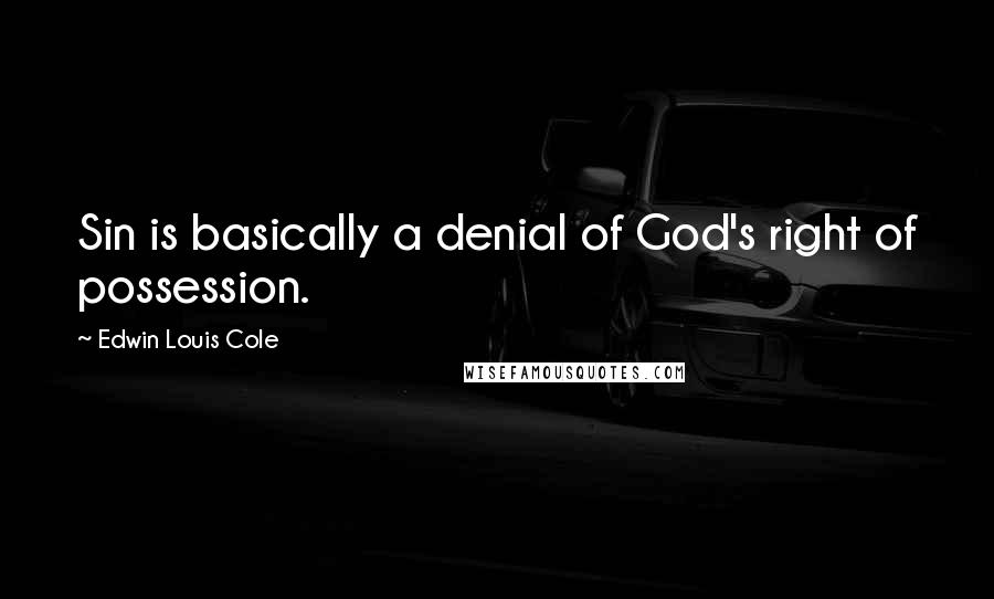 Edwin Louis Cole quotes: Sin is basically a denial of God's right of possession.