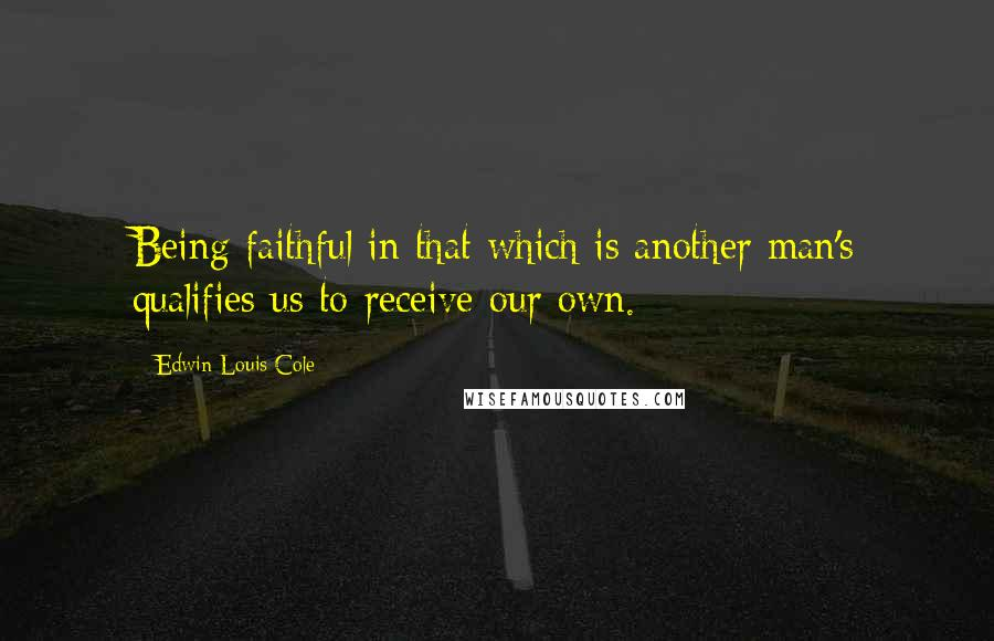 Edwin Louis Cole quotes: Being faithful in that which is another man's qualifies us to receive our own.
