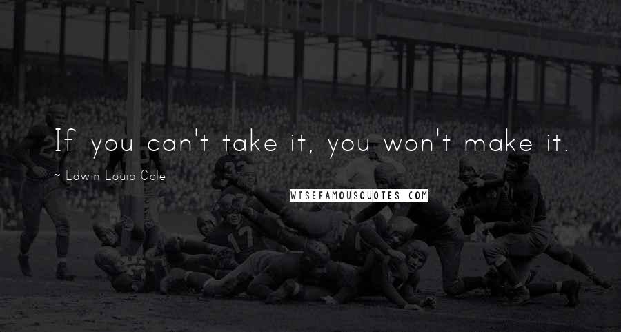 Edwin Louis Cole quotes: If you can't take it, you won't make it.