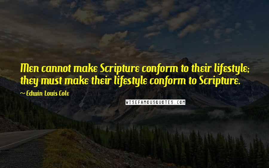Edwin Louis Cole quotes: Men cannot make Scripture conform to their lifestyle; they must make their lifestyle conform to Scripture.