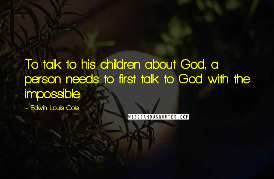 Edwin Louis Cole quotes: To talk to his children about God, a person needs to first talk to God with the impossible.