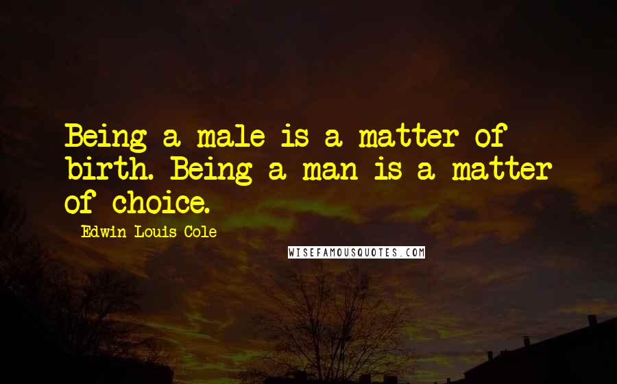 Edwin Louis Cole quotes: Being a male is a matter of birth. Being a man is a matter of choice.