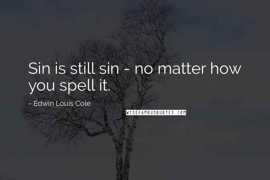 Edwin Louis Cole quotes: Sin is still sin - no matter how you spell it.