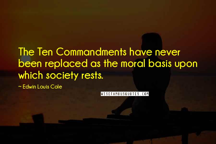 Edwin Louis Cole quotes: The Ten Commandments have never been replaced as the moral basis upon which society rests.