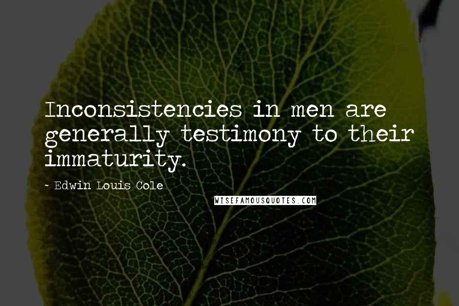 Edwin Louis Cole quotes: Inconsistencies in men are generally testimony to their immaturity.