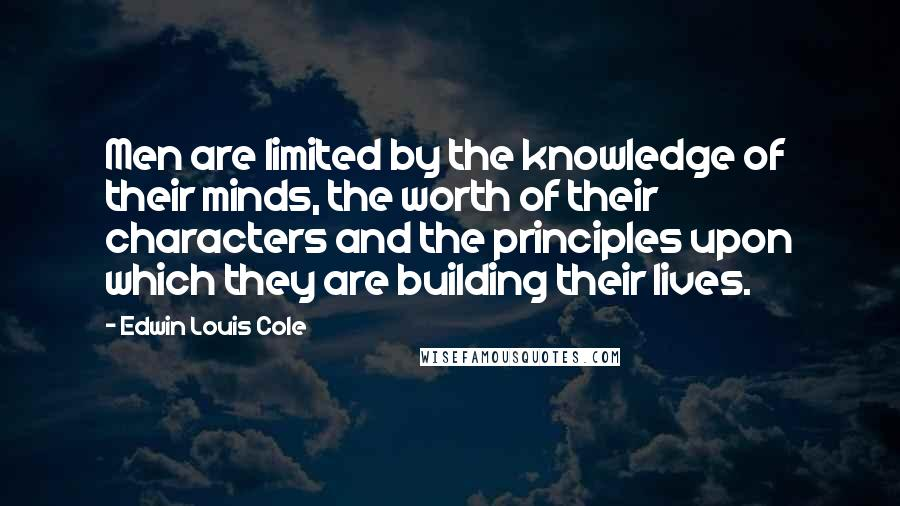 Edwin Louis Cole quotes: Men are limited by the knowledge of their minds, the worth of their characters and the principles upon which they are building their lives.