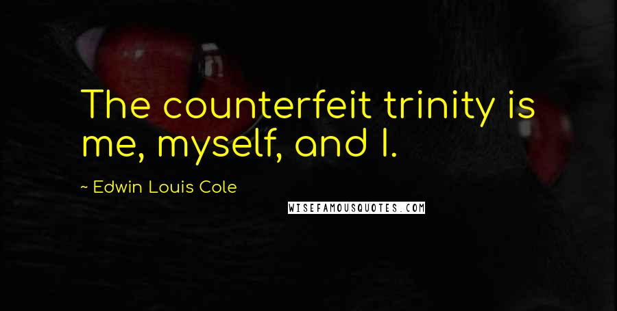Edwin Louis Cole quotes: The counterfeit trinity is me, myself, and I.